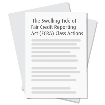 The Swelling Tide of Fair Credit Reporting Act (FCRA) Class Actions: Practical Risk-Mitigating Measures for Employers