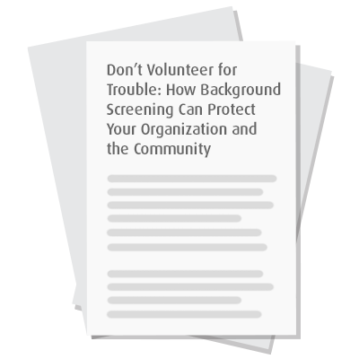 Don't Volunteer for Trouble: How Background Screening Can Protect Your Organization and the Community
