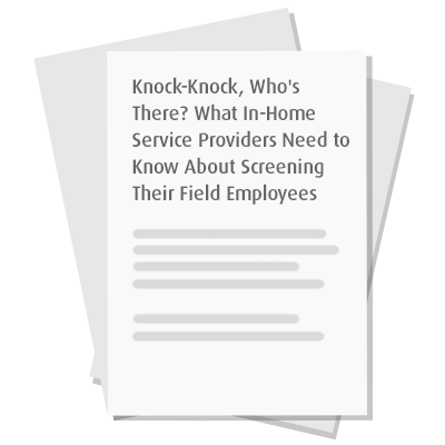Knock-Knock, Who's There? What In-Home Service Providers Need to Know About Screening Their Field Employees