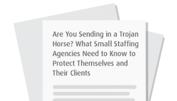 Are You Sending in a Trojan Horse? What Small Staffing Agencies Need to Know to Protect Themselves and Their Clients